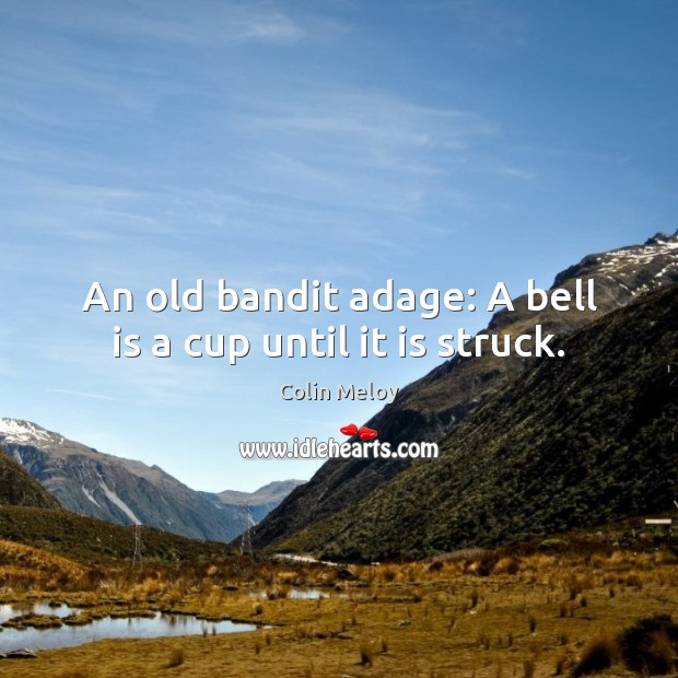 An old bandit adage: A bell is a cup until it is struck. Colin Meloy Picture Quote