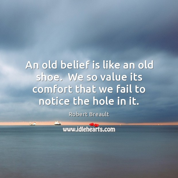 An old belief is like an old shoe.  We so value its Image