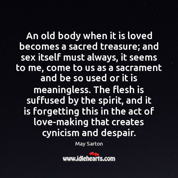 An old body when it is loved becomes a sacred treasure; and May Sarton Picture Quote