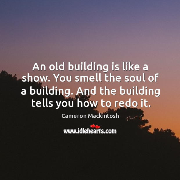 An old building is like a show. You smell the soul of Cameron Mackintosh Picture Quote