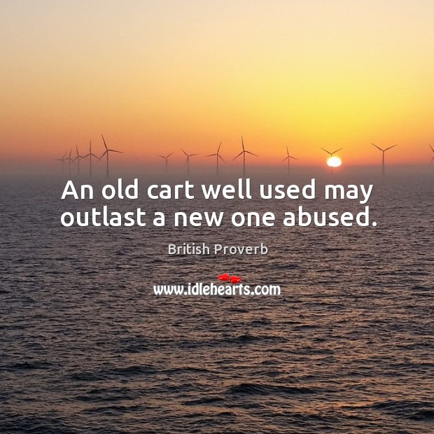 Image, An old cart well used may outlast a new one abused.