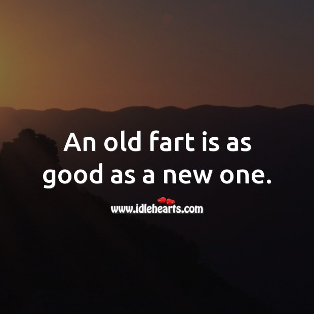 An old fart is as good as a new one. Funny Birthday Messages Image