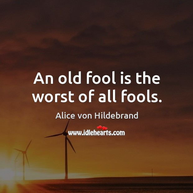 Image, An old fool is the worst of all fools.