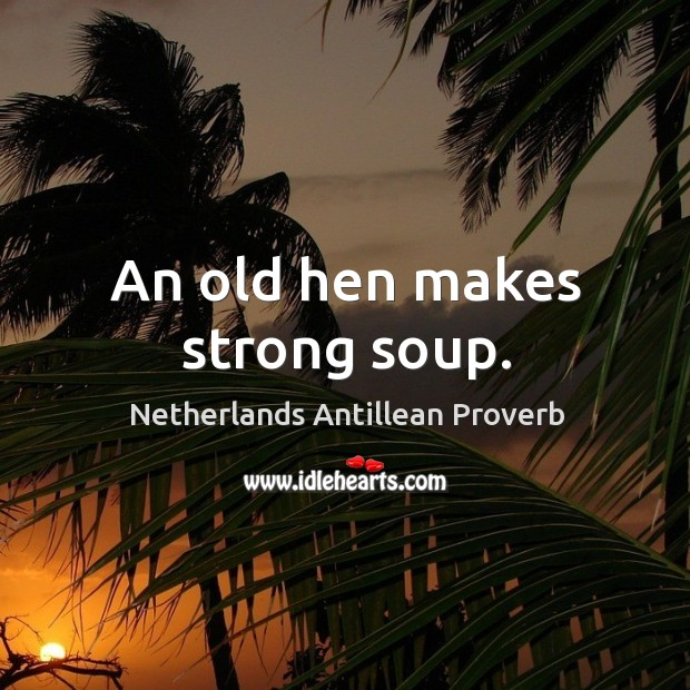 An old hen makes strong soup. Netherlands Antillean Proverbs Image