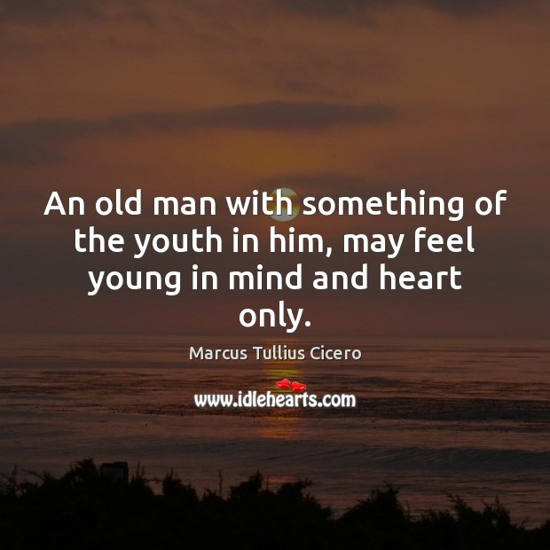 Image, An old man with something of the youth in him, may feel young in mind and heart only.