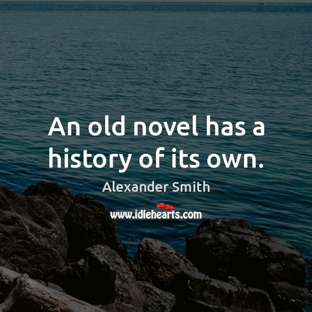 An old novel has a history of its own. Alexander Smith Picture Quote