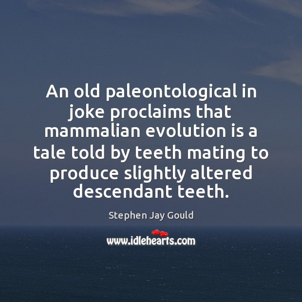 An old paleontological in joke proclaims that mammalian evolution is a tale Stephen Jay Gould Picture Quote