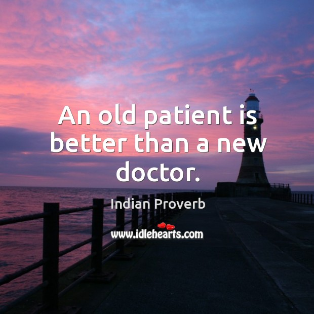 An old patient is better than a new doctor. Image