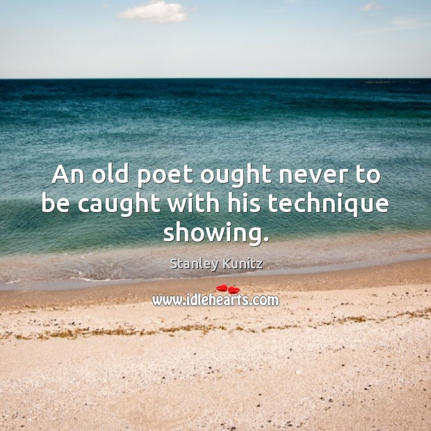 Image, An old poet ought never to be caught with his technique showing.