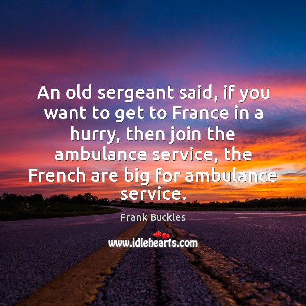 An old sergeant said, if you want to get to France in Image