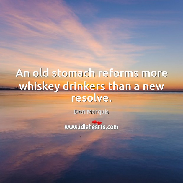 An old stomach reforms more whiskey drinkers than a new resolve. Don Marquis Picture Quote