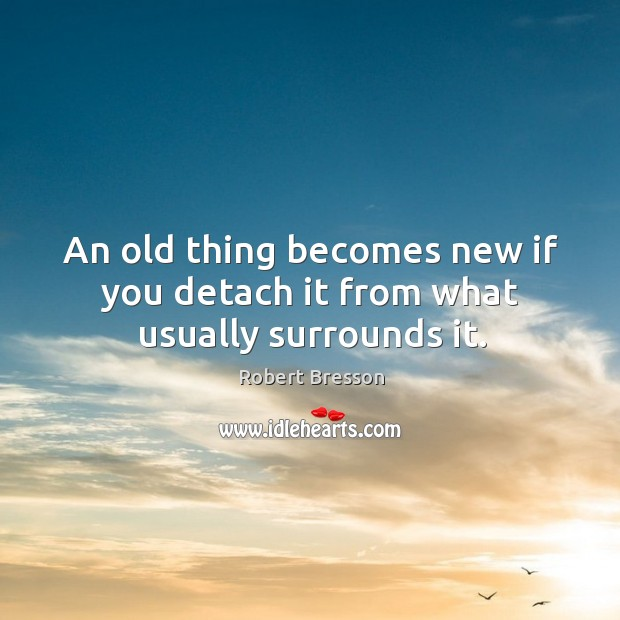 An old thing becomes new if you detach it from what usually surrounds it. Robert Bresson Picture Quote