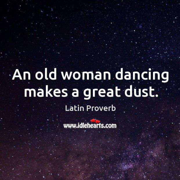 An old woman dancing makes a great dust. Latin Proverbs Image