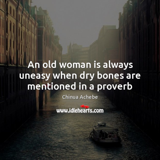 An old woman is always uneasy when dry bones are mentioned in a proverb Chinua Achebe Picture Quote