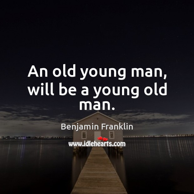 An old young man, will be a young old man. Image