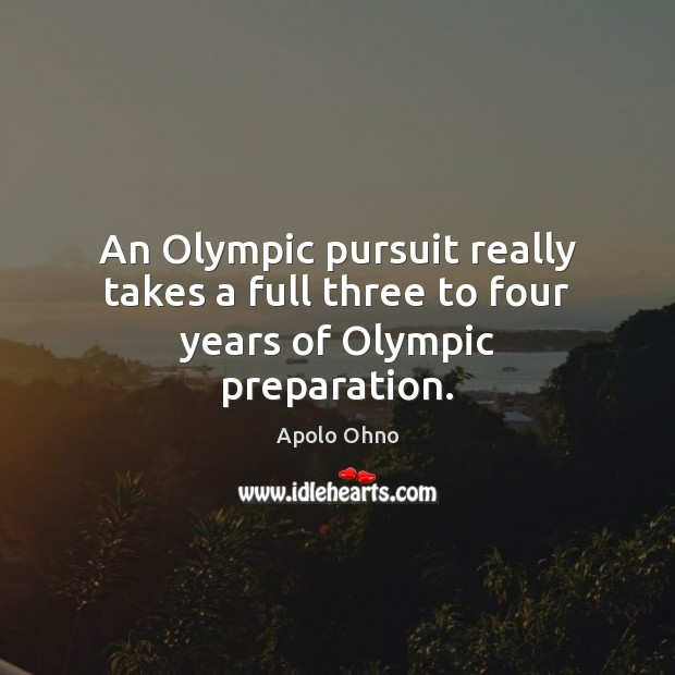 Image, An Olympic pursuit really takes a full three to four years of Olympic preparation.