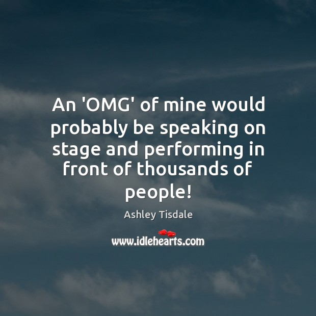 An 'OMG' of mine would probably be speaking on stage and performing Ashley Tisdale Picture Quote