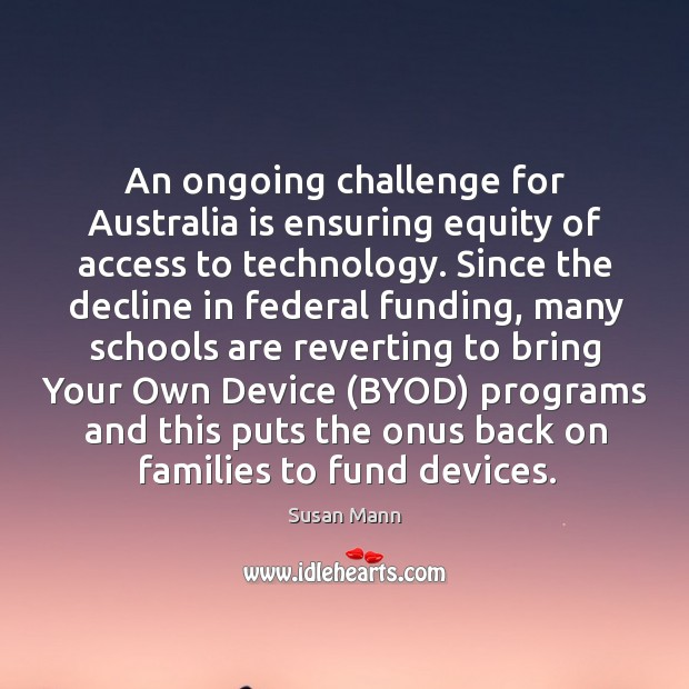 An ongoing challenge for Australia is ensuring equity of access to technology. Susan Mann Picture Quote