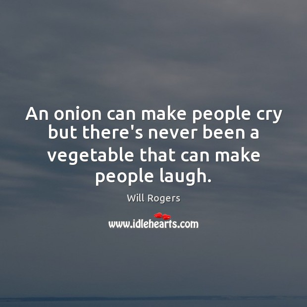 An onion can make people cry but there's never been a vegetable Will Rogers Picture Quote