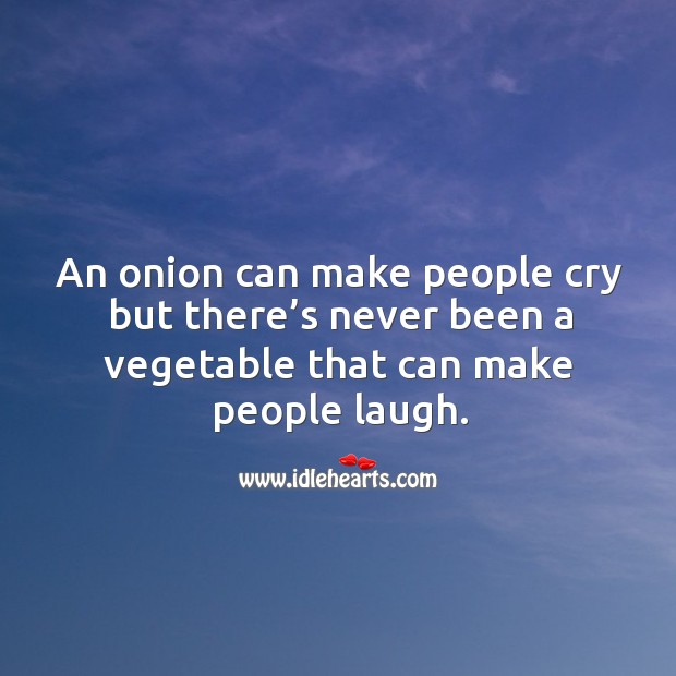 An onion can make people cry but there's never been a vegetable that can make people laugh. Image