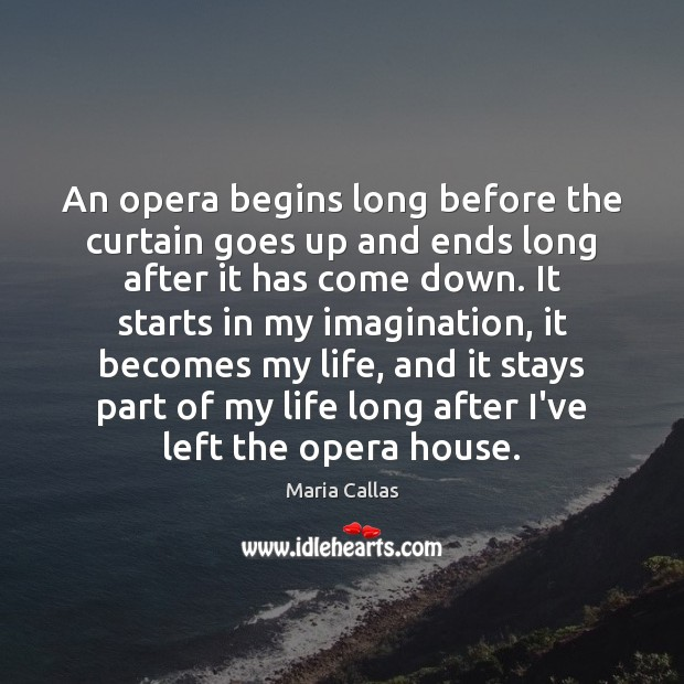An opera begins long before the curtain goes up and ends long Maria Callas Picture Quote