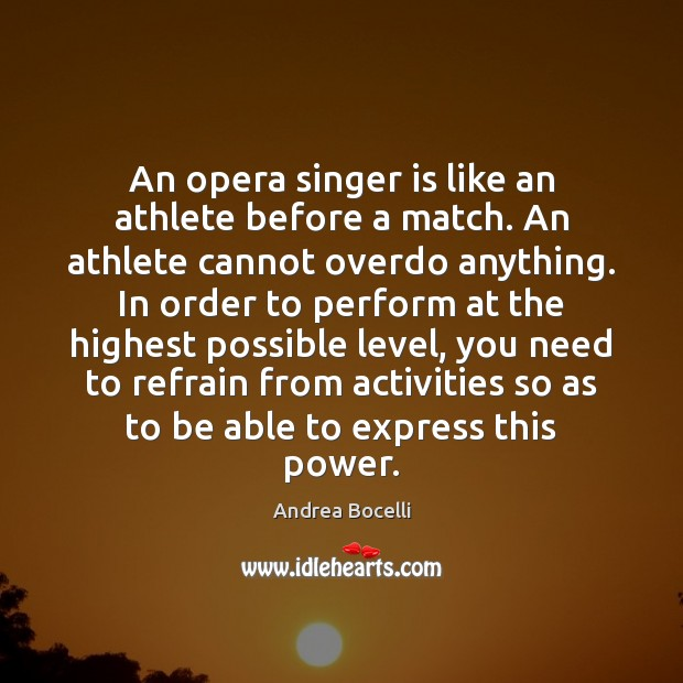 An opera singer is like an athlete before a match. An athlete Andrea Bocelli Picture Quote