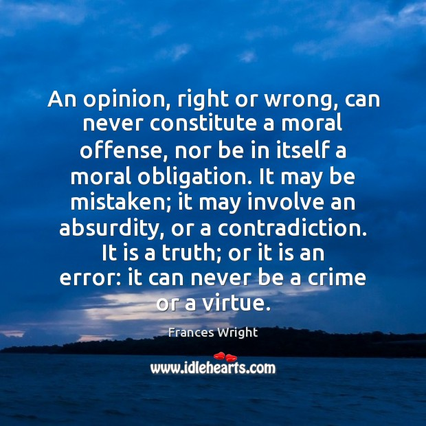 An opinion, right or wrong, can never constitute a moral offense, nor Image