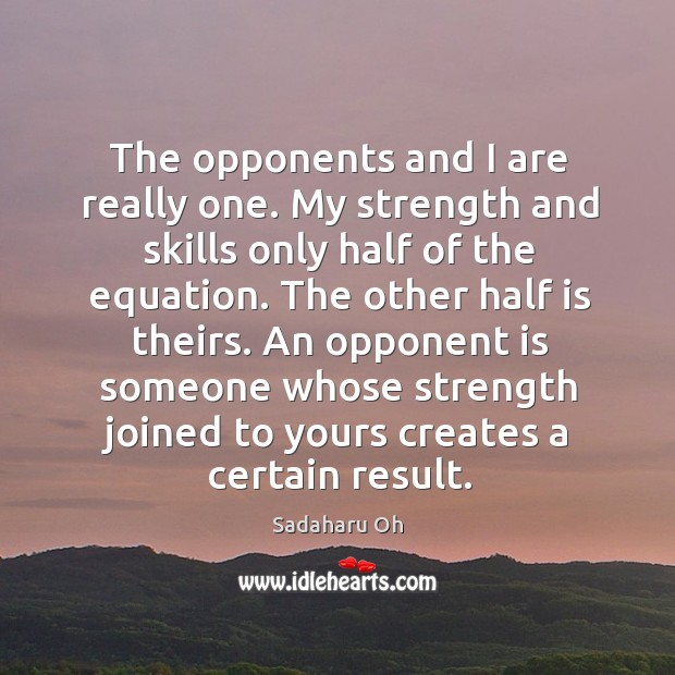 Sadaharu Oh Picture Quote image saying: An opponent is someone whose strength joined to yours creates a certain result.