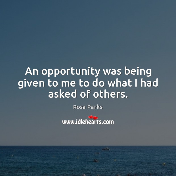 An opportunity was being given to me to do what I had asked of others. Rosa Parks Picture Quote