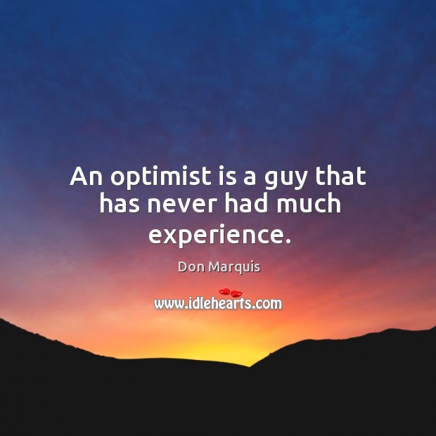 An optimist is a guy that has never had much experience. Don Marquis Picture Quote
