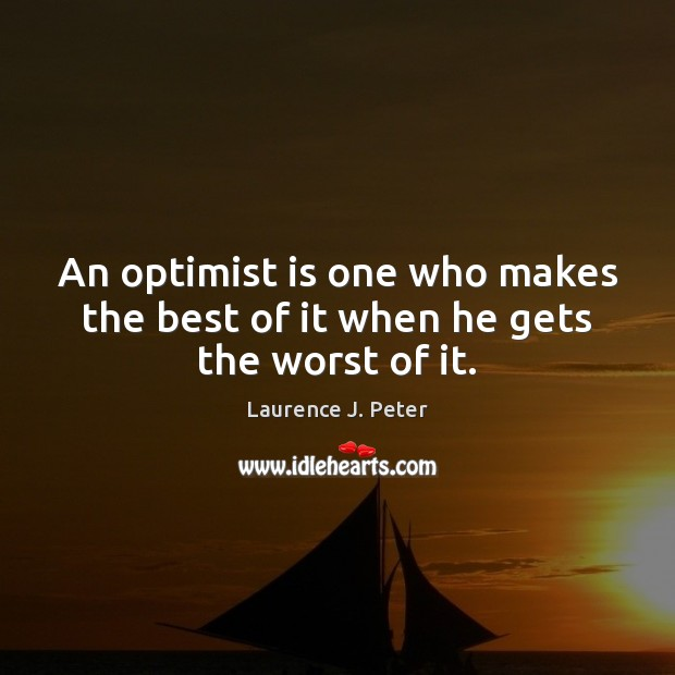 An optimist is one who makes the best of it when he gets the worst of it. Laurence J. Peter Picture Quote