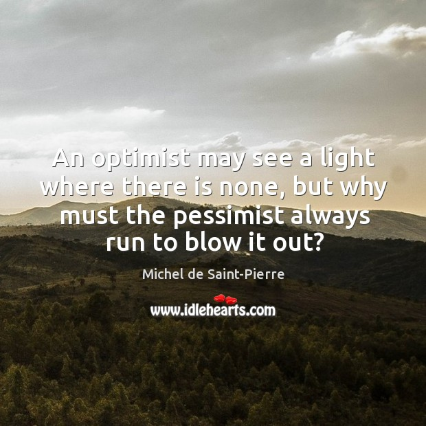 An optimist may see a light where there is none, but why must the pessimist always run to blow it out? Image