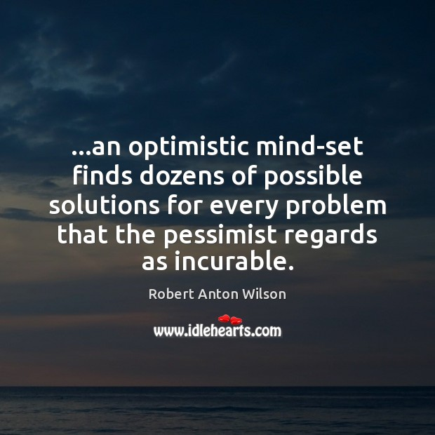 …an optimistic mind-set finds dozens of possible solutions for every problem that Robert Anton Wilson Picture Quote