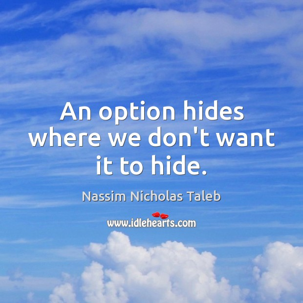 An option hides where we don't want it to hide. Nassim Nicholas Taleb Picture Quote
