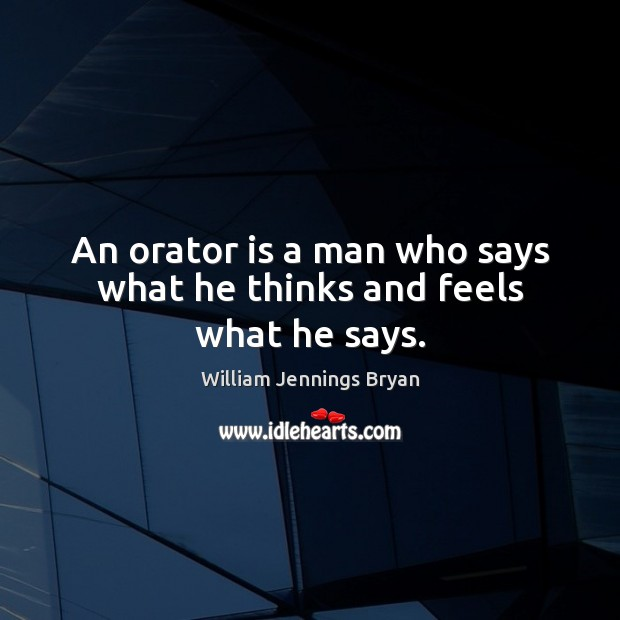 An orator is a man who says what he thinks and feels what he says. William Jennings Bryan Picture Quote