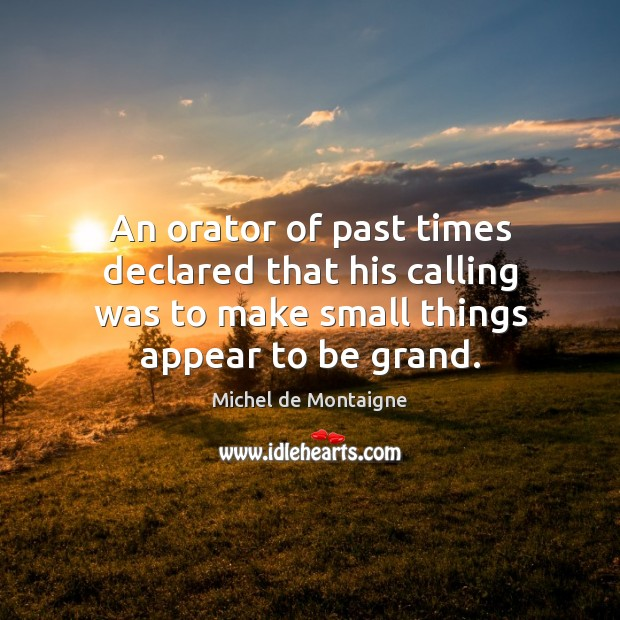An orator of past times declared that his calling was to make Michel de Montaigne Picture Quote