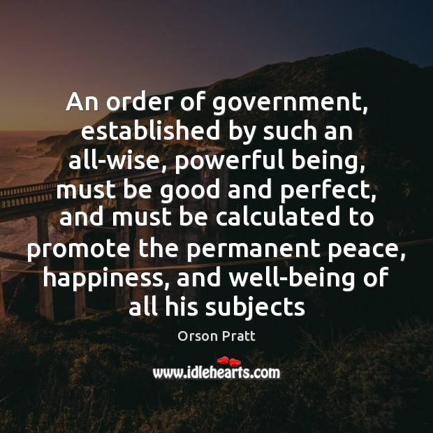 An order of government, established by such an all-wise, powerful being, must Orson Pratt Picture Quote