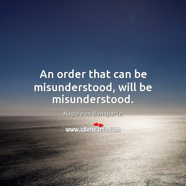 An order that can be misunderstood, will be misunderstood. Image