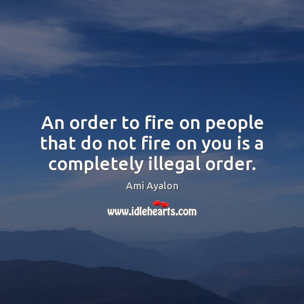 Image, An order to fire on people that do not fire on you is a completely illegal order.