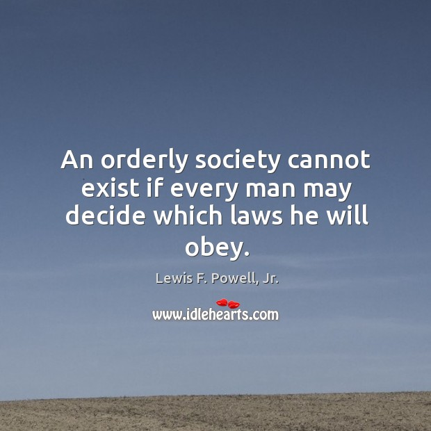 An orderly society cannot exist if every man may decide which laws he will obey. Image