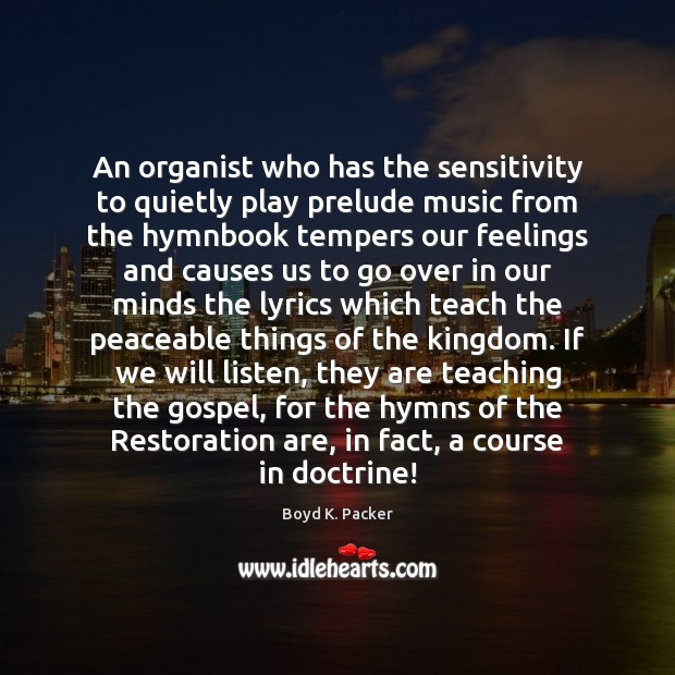 An organist who has the sensitivity to quietly play prelude music from Boyd K. Packer Picture Quote