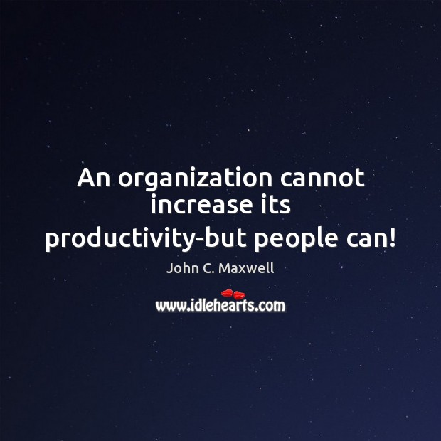 An organization cannot increase its productivity-but people can! Image