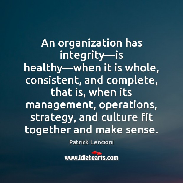 An organization has integrity—is healthy—when it is whole, consistent, and Patrick Lencioni Picture Quote