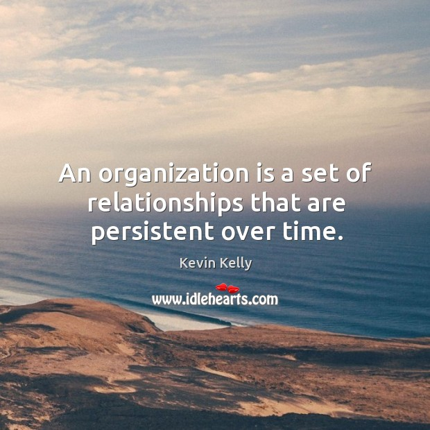An organization is a set of relationships that are persistent over time. Image