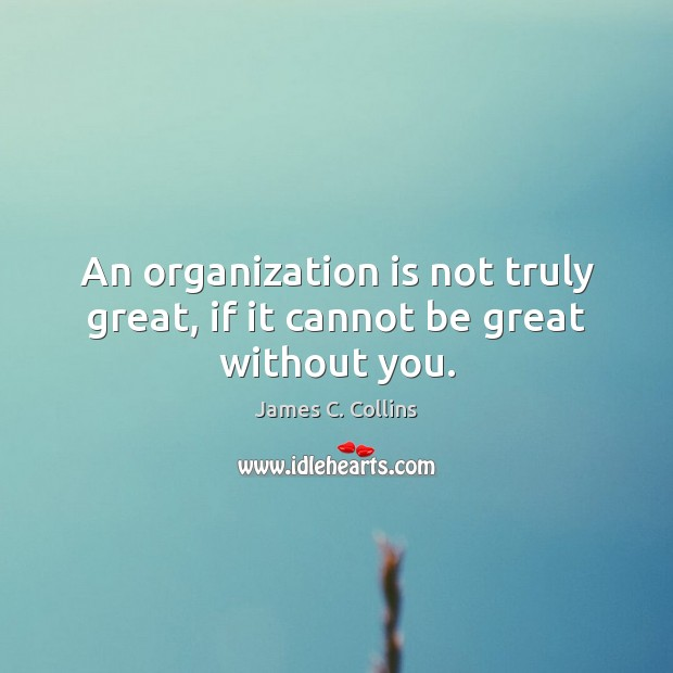 An organization is not truly great, if it cannot be great without you. James C. Collins Picture Quote