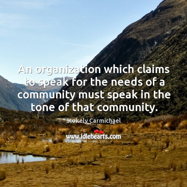 An organization which claims to speak for the needs of a community Stokely Carmichael Picture Quote