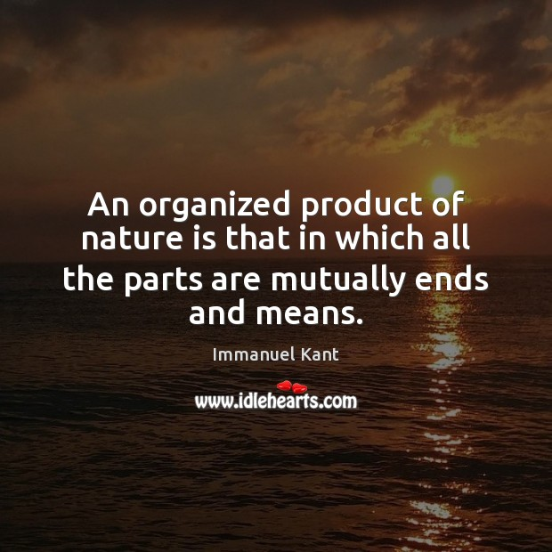 An organized product of nature is that in which all the parts are mutually ends and means. Immanuel Kant Picture Quote