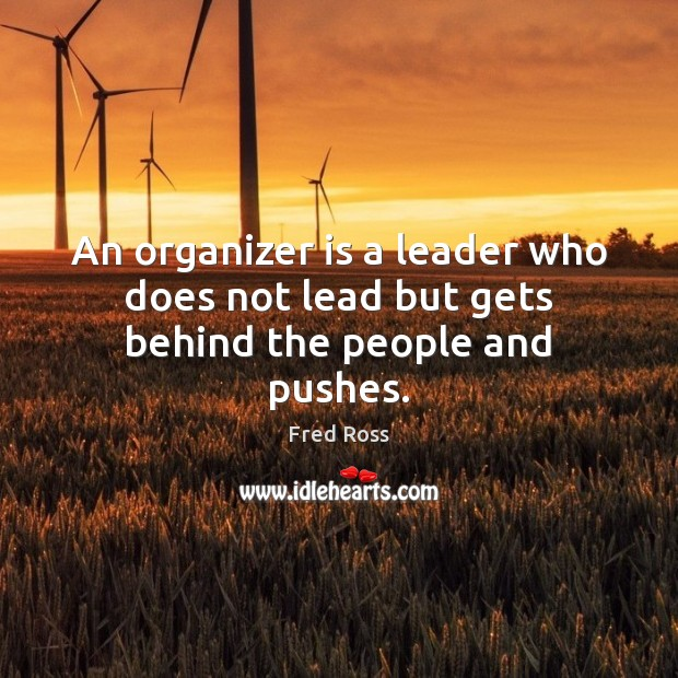 An organizer is a leader who does not lead but gets behind the people and pushes. Image