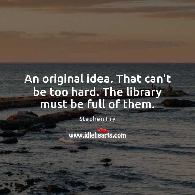 Image, An original idea. That can't be too hard. The library must be full of them.