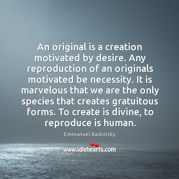 An original is a creation motivated by desire. Any reproduction of an originals motivated be necessity. Image